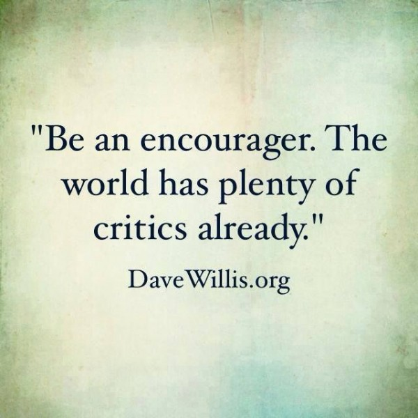be an encourager  the world has plenty of critics already
